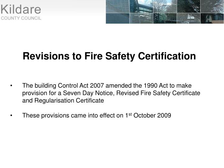 The building Control Act 2007 amended the 1990 Act to make provision for a Seven Day Notice, Revised Fire Safety Certificate and Regularisation Certificate