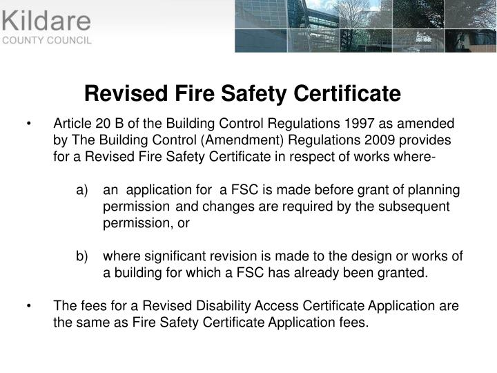 Article 20 B of the Building Control Regulations 1997 as amended by The Building Control (Amendment) Regulations 2009 provides for a Revised Fire Safety Certificate in respect of works where-