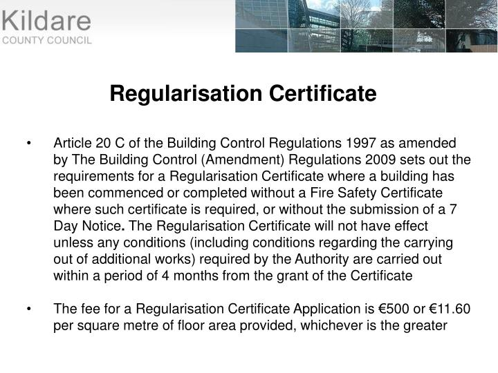 Article 20 C of the Building Control Regulations 1997 as amended by The Building Control (Amendment) Regulations 2009 sets out the requirements for a Regularisation Certificate where a building has been commenced or completed without a Fire Safety Certificate where such certificate is required, or without the submission of a 7 Day Notice