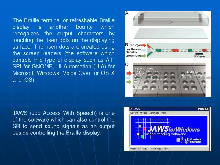 The Braille terminal or refreshable Braille display is another bounty which recognizes the output characters by touching the risen dots on the displaying surface.