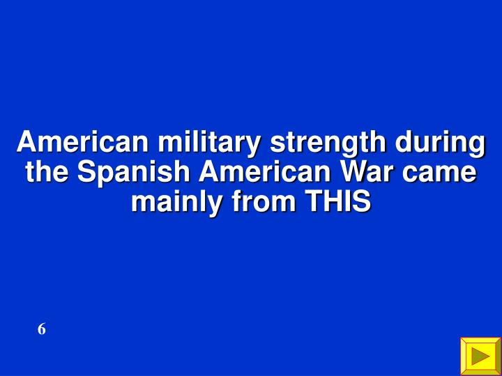 American military strength during the Spanish American War came mainly from THIS