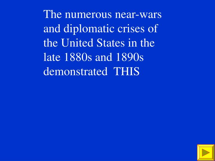 The numerous near-wars and diplomatic crises of the United States in the late 1880s and 1890s demonstrated  THIS