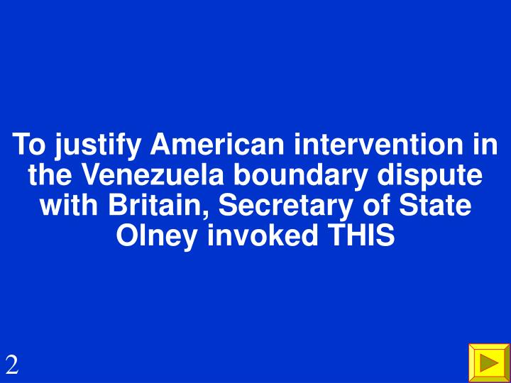 To justify American intervention in the Venezuela boundary dispute with Britain, Secretary of State Olney invoked THIS