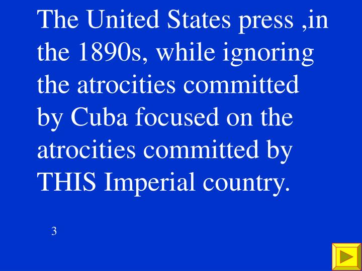 The United States press ,in the 1890s, while ignoring the atrocities committed by Cuba focused on the atrocities committed by THIS Imperial country.