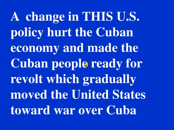 A  change in THIS U.S. policy hurt the Cuban economy and made the Cuban people ready for revolt which gradually moved the United States