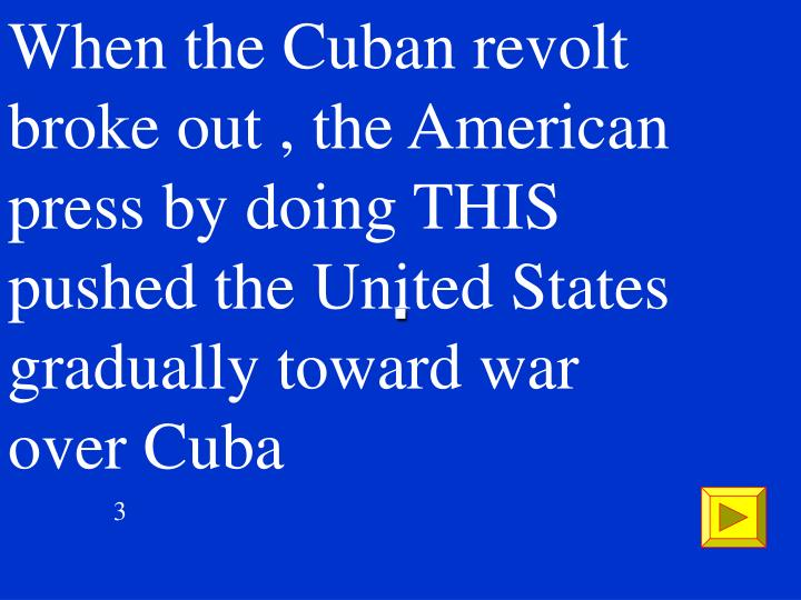 When the Cuban revolt broke out , the American press by doing THIS pushed the United States gradually toward war over Cuba