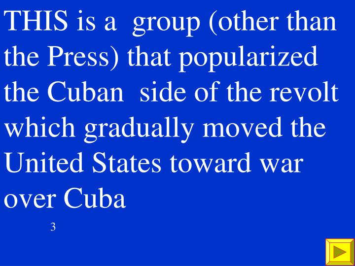 THIS is a  group (other than the Press) that popularized the Cuban  side of the revolt which gradually moved the United States
