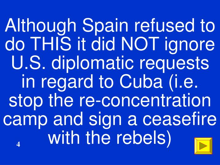 Although Spain refused to do THIS it did NOT ignore  U.S. diplomatic requests in regard to Cuba (i.e. stop the re-concentration camp and sign a ceasefire with the rebels)