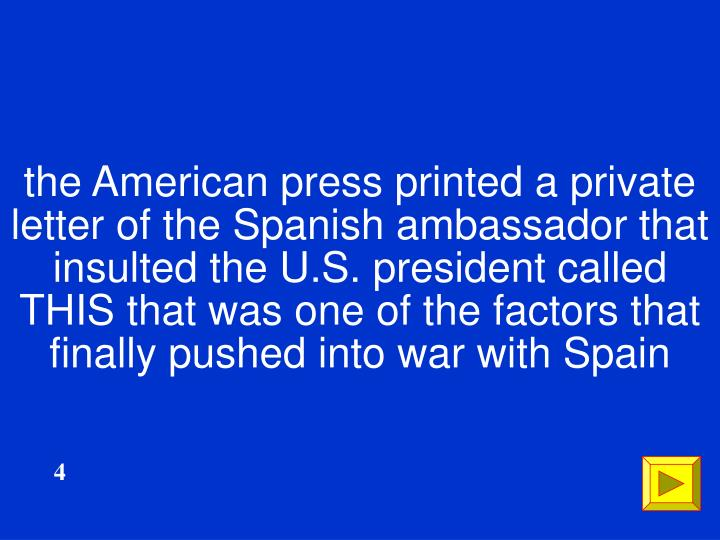 the American press printed a private letter of the Spanish ambassador that insulted the U.S. president called THIS that was one of the factors that finally pushed into war with Spain