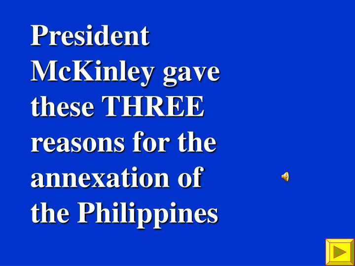 President McKinley gave these THREE reasons for the annexation of the Philippines