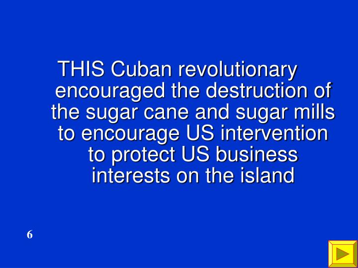 THIS Cuban revolutionary encouraged the destruction of the sugar cane and sugar mills to encourage US intervention to protect US business interests on the island