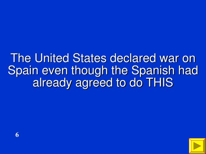 The United States declared war on Spain even though the Spanish had already agreed to do THIS