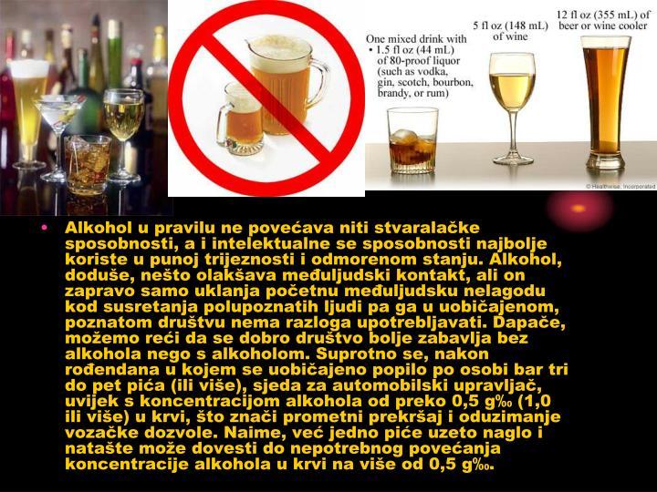 Alkohol u pravilu ne povećava niti stvaralačke sposobnosti, a i intelektualne se sposobnosti najbolje koriste u punoj trijeznosti i odmorenom stanju. Alkohol, doduše, nešto olakšava međuljudski kontakt, ali on zapravo samo uklanja početnu međuljudsku nelagodu kod susretanja polupoznatih ljudi pa ga u uobičajenom, poznatom društvu nema razloga upotrebljavati. Dapače, možemo reći da se dobro društvo bolje zabavlja bez alkohola nego s alkoholom. Suprotno se, nakon rođendana u kojem se uobičajeno popilo po osobi bar tri do pet pića (ili više), sjeda za automobilski upravljač, uvijek s koncentracijom alkohola od preko 0,5 g‰ (1,0 ili više) u krvi, što znači prometni prekršaj i oduzimanje vozačke dozvole. Naime, već jedno piće uzeto naglo i natašte može dovesti do nepotrebnog povećanja koncentracije alkohola u krvi na više od 0,5 g‰.