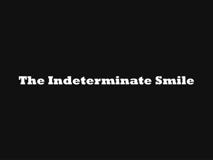 The Indeterminate Smile
