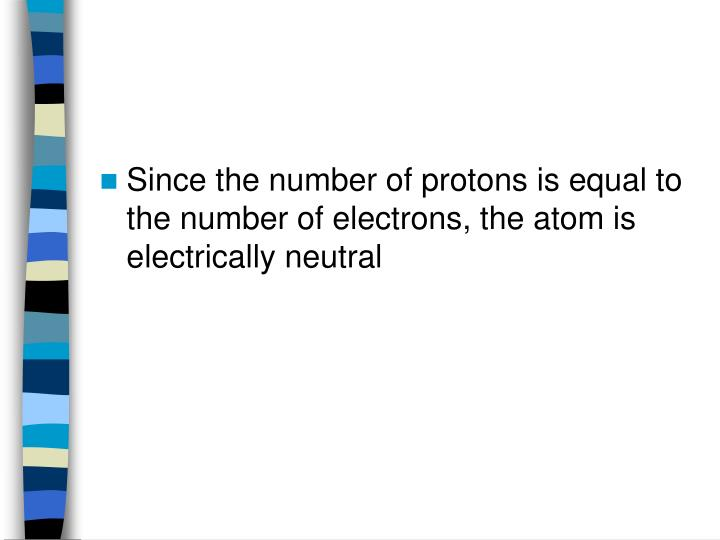 Since the number of protons is equal to the number of electrons, the atom is electrically neutral