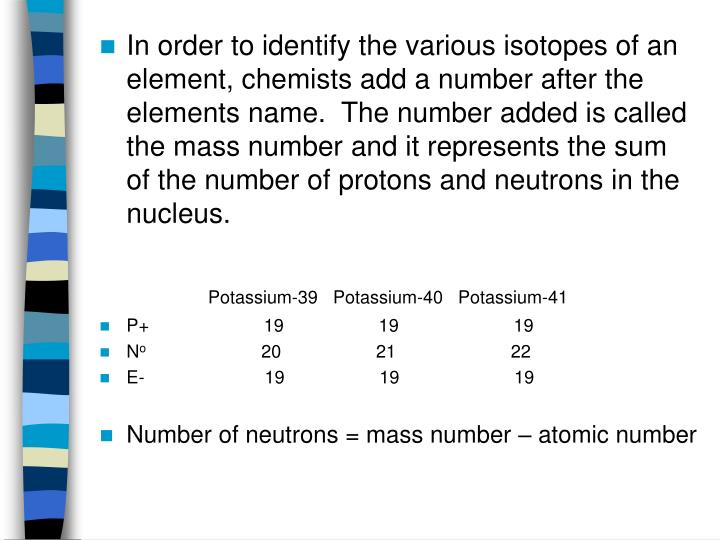 In order to identify the various isotopes of an element, chemists add a number after the elements name.  The number added is called the mass number and it represents the sum of the number of protons and neutrons in the nucleus.