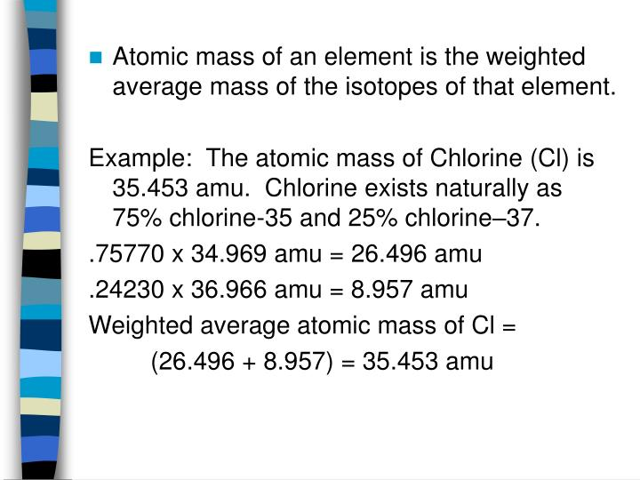 Atomic mass of an element is the weighted average mass of the isotopes of that element.
