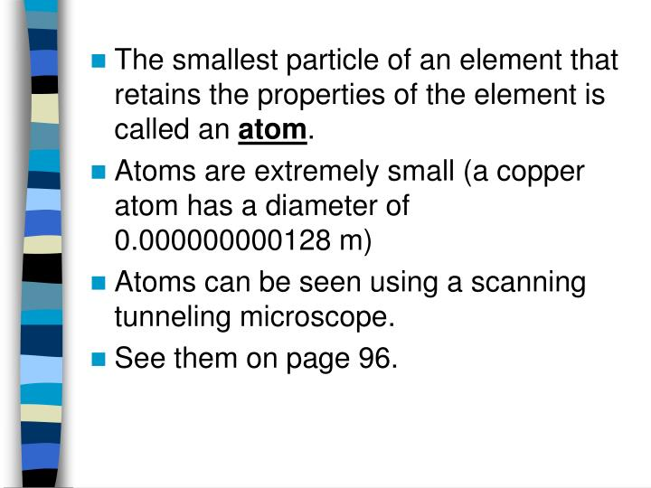 The smallest particle of an element that retains the properties of the element is called an
