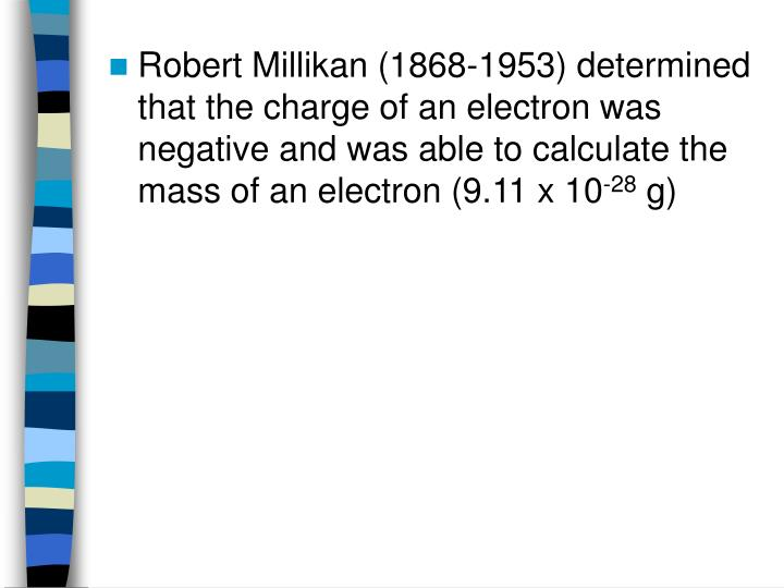 Robert Millikan (1868-1953) determined that the charge of an electron was negative and was able to calculate the mass of an electron (9.11 x 10