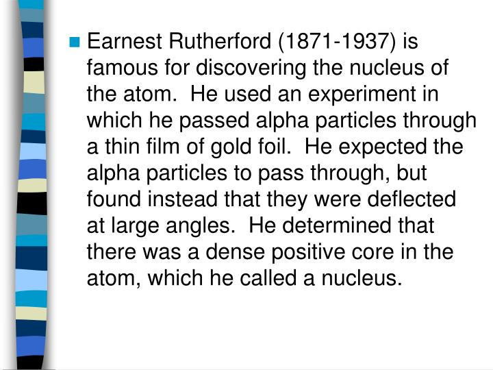 Earnest Rutherford (1871-1937) is famous for discovering the nucleus of the atom.  He used an experiment in which he passed alpha particles through a thin film of gold foil.  He expected the alpha particles to pass through, but found instead that they were deflected at large angles.  He determined that there was a dense positive core in the atom, which he called a nucleus.