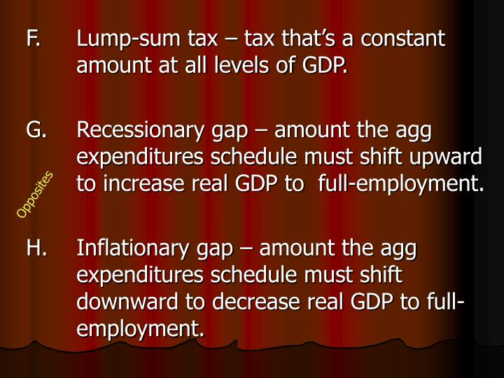 F.		Lump-sum tax – tax that's a constant 	amount at all levels of GDP.
