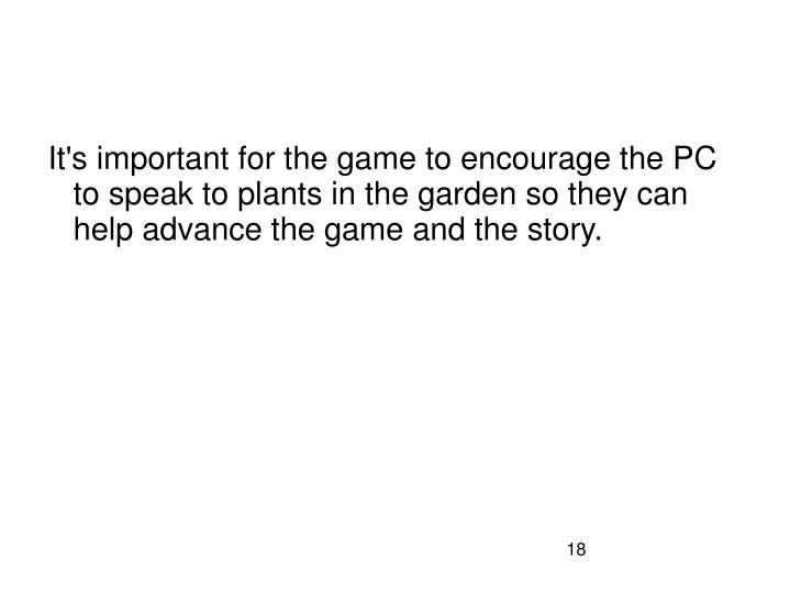 It's important for the game to encourage the PC to speak to plants in the garden so they can help advance the game and the story.