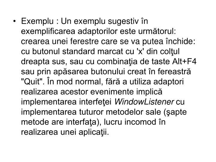 """Exemplu: Un exemplu sugestiv în exemplificarea adaptorilor este următorul: crearea unei ferestre care se va putea închide: cu butonul standard marcat cu 'x' din colţul dreapta sus, sau cu combinaţia de taste Alt+F4 sau prin apăsarea butonului creat în fereastră """"Quit"""". În mod normal, fără a utiliza adaptori realizarea acestor evenimente implică implementarea interfeţei"""