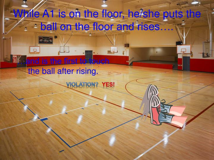While A1 is on the floor, he/she puts the ball on the floor and rises….