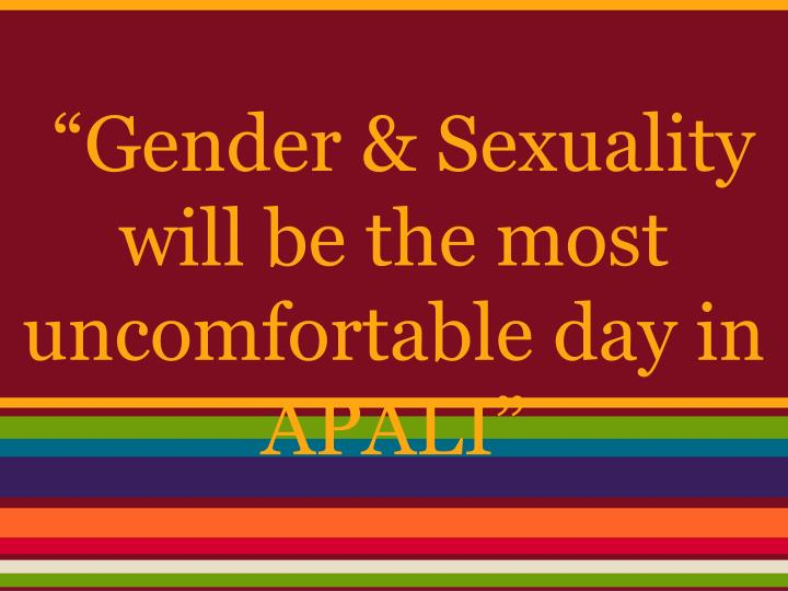 """Gender & Sexuality will be the most uncomfortable day in APALI"""