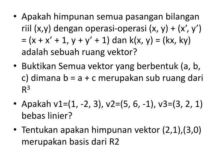 Apakah himpunan semua pasangan bilangan riil (x,y) dengan operasi-operasi (x, y) + (x', y') = (x + x' + 1, y + y' + 1) dan k(x, y) = (kx, ky) adalah sebuah ruang vektor?