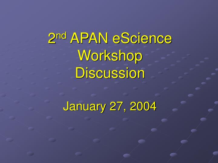 2 nd apan escience workshop discussion january 27 2004 n.
