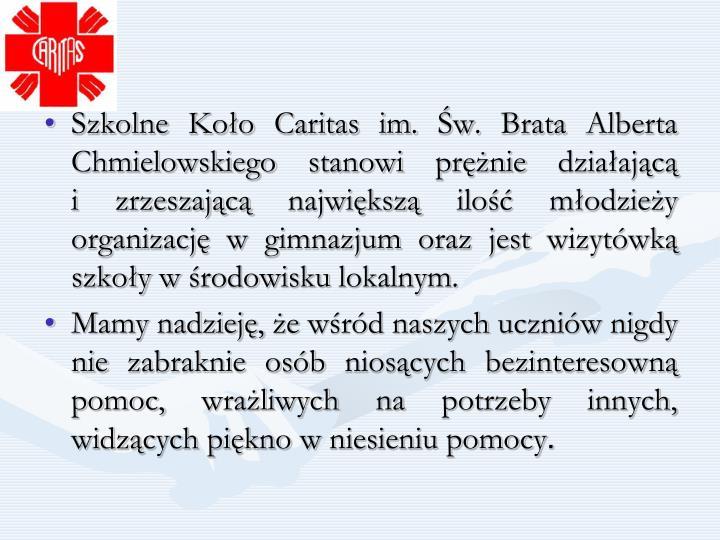 Szkolne Koło Caritas im. Św. Brata Alberta Chmielowskiego stanowi prężnie działającą                i zrzeszającą największą ilość młodzieży organizację w gimnazjum oraz jest wizytówką szkoły w środowisku lokalnym.