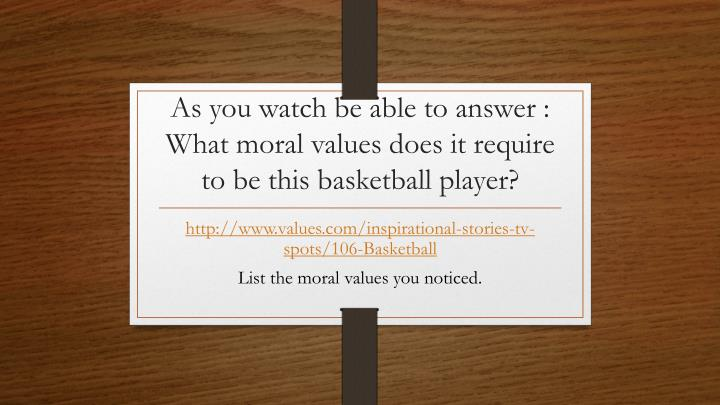 as you watch be able to answer what moral values does it require to be this basketball player n.