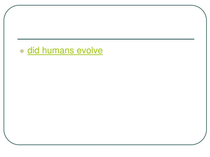 Did humans evolve