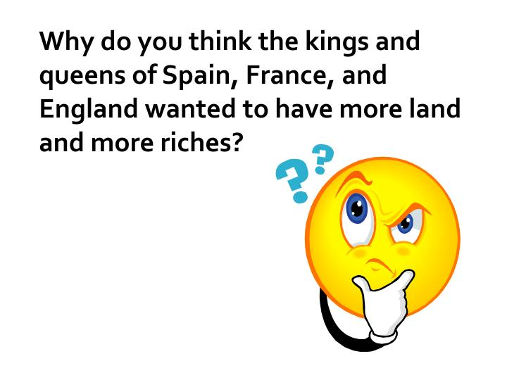 Why do you think the kings and queens of Spain, France, and England wanted to have more land and more riches?