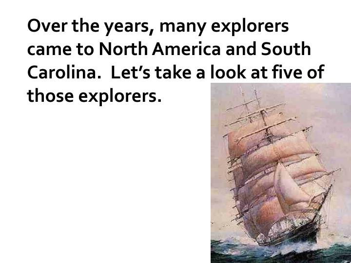 Over the years, many explorers came to North America and South Carolina.  Let's take a look at five of those explorers.