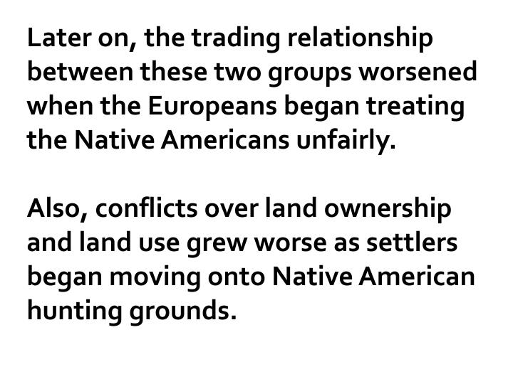 Later on, the trading relationship between these two groups worsened when the Europeans began treating the Native Americans unfairly.