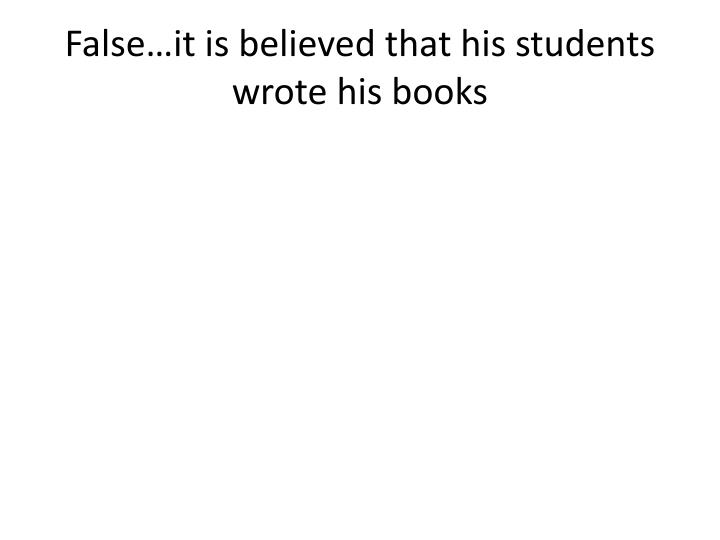 False…it is believed that his students wrote his books