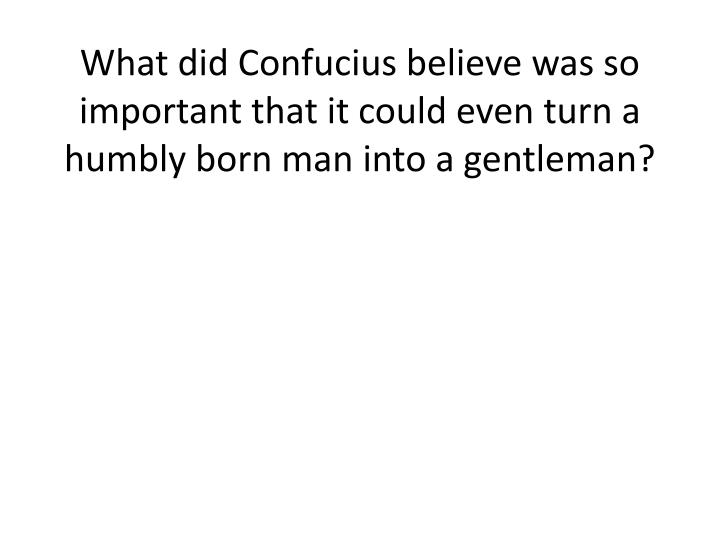 What did Confucius believe was so important that it could even turn a humbly born man into a gentleman?