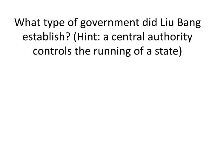 What type of government did Liu Bang establish? (Hint: a central authority controls the running of a state)