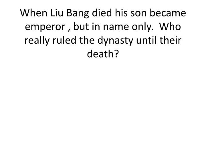 When Liu Bang died his son became emperor , but in name only.  Who really ruled the dynasty until their death?