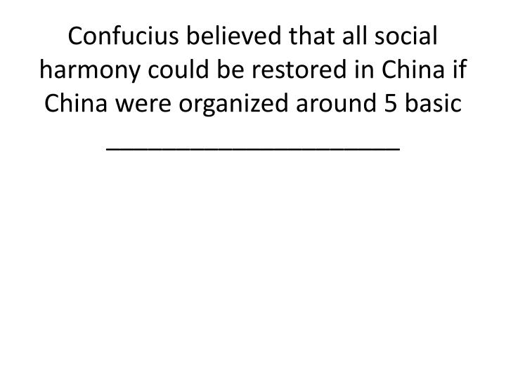 Confucius believed that all social harmony could be restored in China if China were organized around 5 basic _____________________