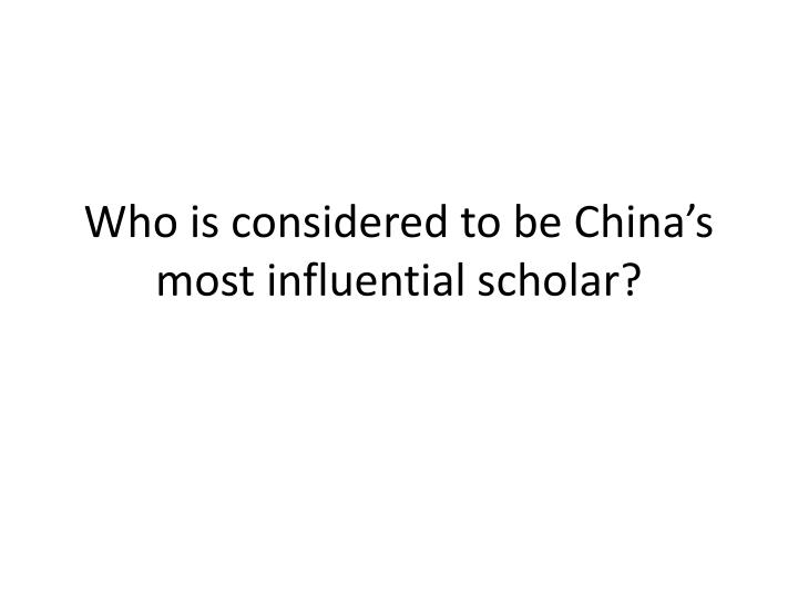 Who is considered to be china s most influential scholar