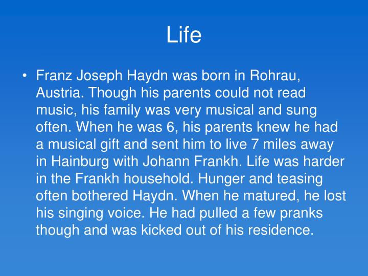 the life and musical career of franz joseph haydn Changes in musical patronage: haydn was the last major composer to be in  service to  porpora teaches him opera composition and introduces him to noble  patrons and famous musicians  the london visits are the high point of his  career.