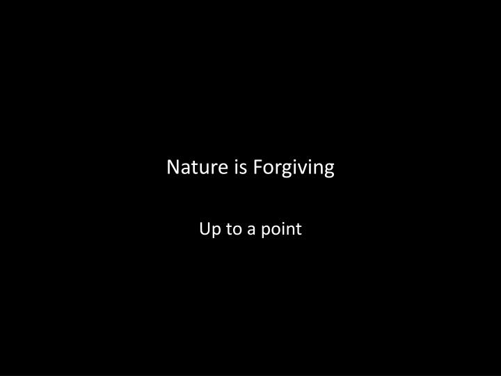 Nature is Forgiving