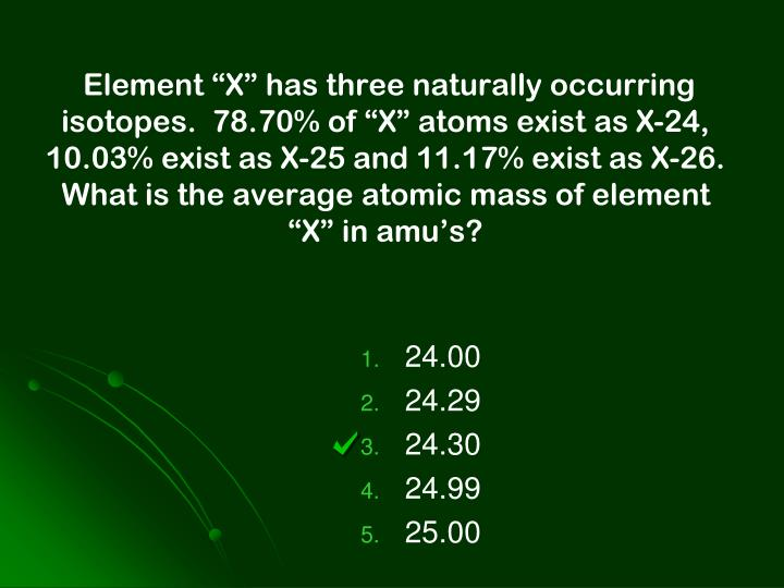 """Element """"X"""" has three naturally occurring isotopes.  78.70% of """"X"""" atoms exist as X-24, 10.03% exist as X-25 and 11.17% exist as X-26.  What is the average atomic mass of element """"X"""" in amu's?"""