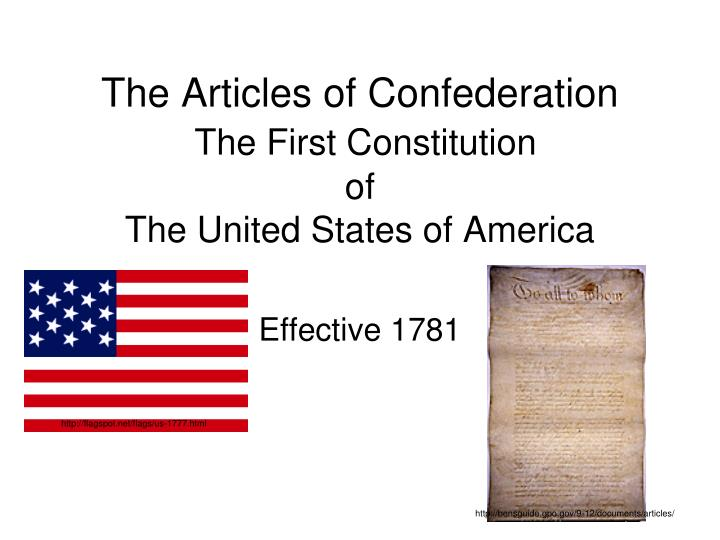 the articles of confederation as the first constitution of the united states of america Articles of confederation: articles of confederation, first us constitution (1781–89), which served as a bridge between the initial government by the continental congress of the revolutionary period and the federal government.