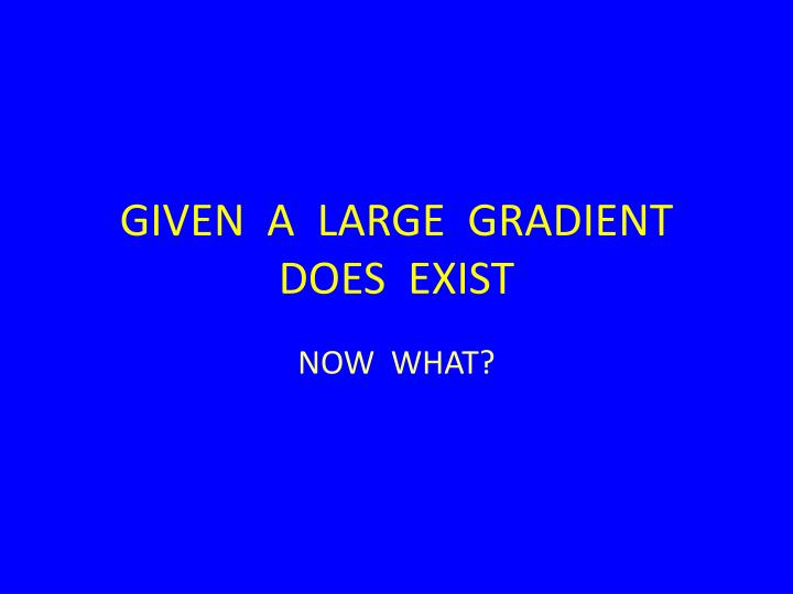 GIVEN  A  LARGE  GRADIENT  DOES  EXIST