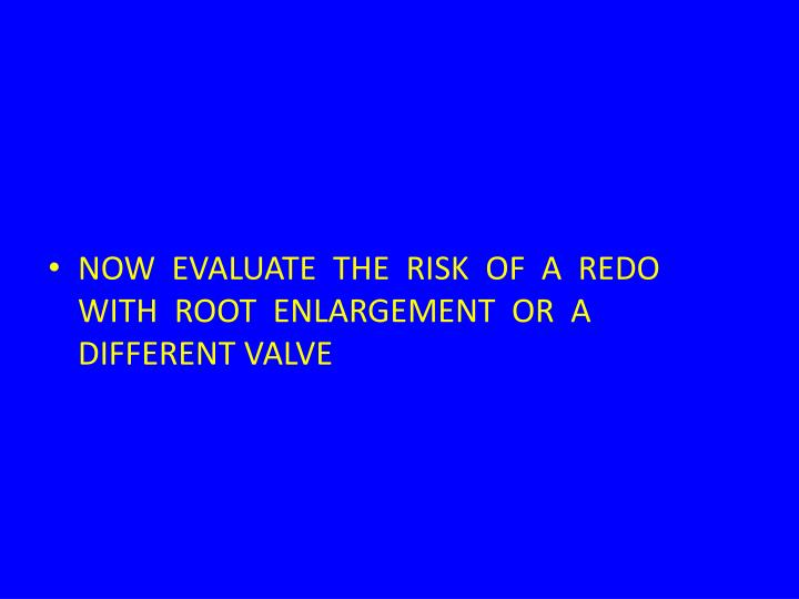 NOW  EVALUATE  THE  RISK  OF  A  REDO  WITH  ROOT  ENLARGEMENT  OR  A DIFFERENT VALVE