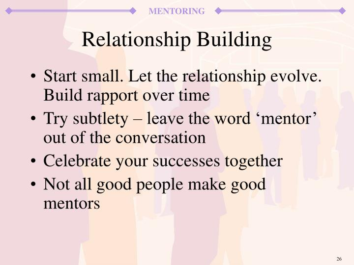 Start small. Let the relationship evolve. Build rapport over time